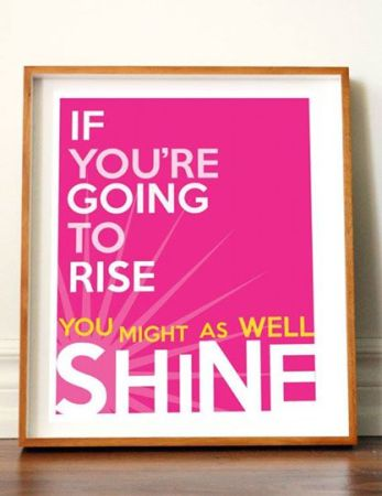 ifyoure going to rise you might as well shine